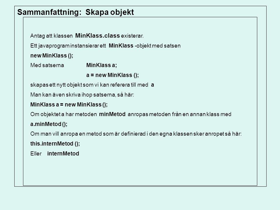 Sammanfattning: Skapa objekt Antag att klassen MinKlass.class existerar. Ett javaprogram instansierar ett MinKlass -objekt med satsen new MinKlass ();
