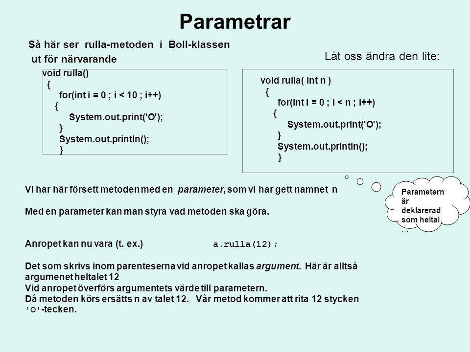 Parametrar Så här ser rulla-metoden i Boll-klassen ut för närvarande void rulla() { for(int i = 0 ; i < 10 ; i++) { System.out.print('O'); } System.ou