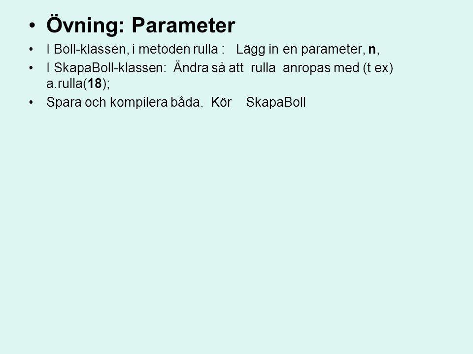 Övning: Parameter I Boll-klassen, i metoden rulla : Lägg in en parameter, n, I SkapaBoll-klassen: Ändra så att rulla anropas med (t ex) a.rulla(18); S