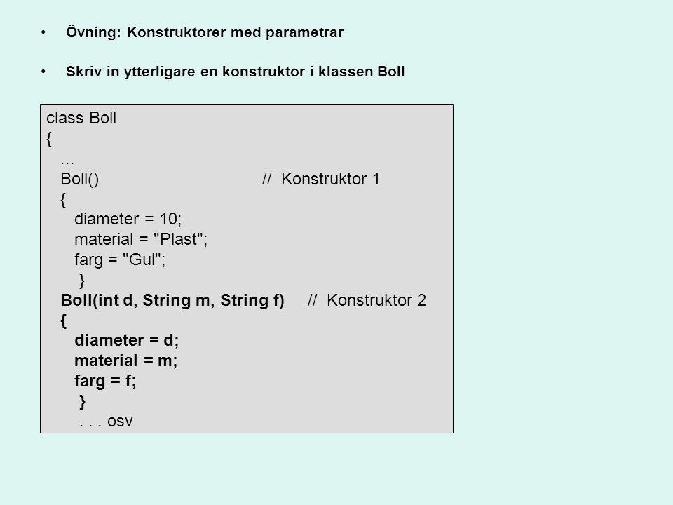 Övning: Konstruktorer med parametrar Skriv in ytterligare en konstruktor i klassen Boll class Boll {... Boll() // Konstruktor 1 { diameter = 10; mater