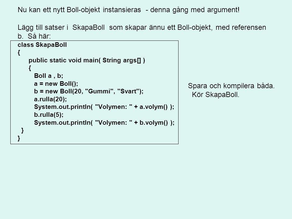 Nu kan ett nytt Boll-objekt instansieras - denna gång med argument! Lägg till satser i SkapaBoll som skapar ännu ett Boll-objekt, med referensen b. Så