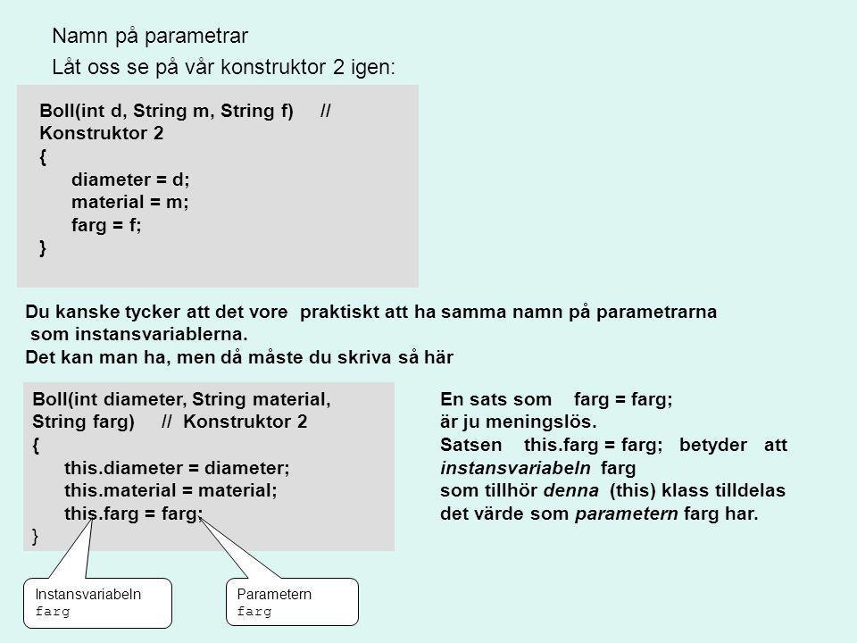 Namn på parametrar Låt oss se på vår konstruktor 2 igen: Boll(int d, String m, String f) // Konstruktor 2 { diameter = d; material = m; farg = f; } Du