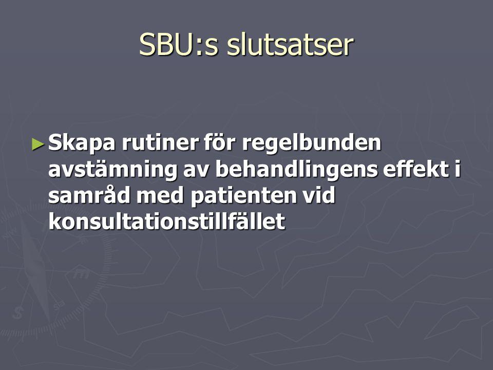 SBU:s slutsatser ► Skapa rutiner för regelbunden avstämning av behandlingens effekt i samråd med patienten vid konsultationstillfället