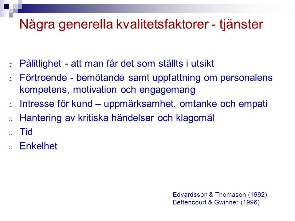 Några generella kvalitetsfaktorer - tjänster o Pålitlighet - att man får det som ställts i utsikt o Förtroende - bemötande samt uppfattning om personalens kompetens, motivation och engagemang o Intresse för kund – uppmärksamhet, omtanke och empati o Hantering av kritiska händelser och klagomål o Tid o Enkelhet Edvardsson & Thomason (1992), Bettencourt & Gwinner (1996)