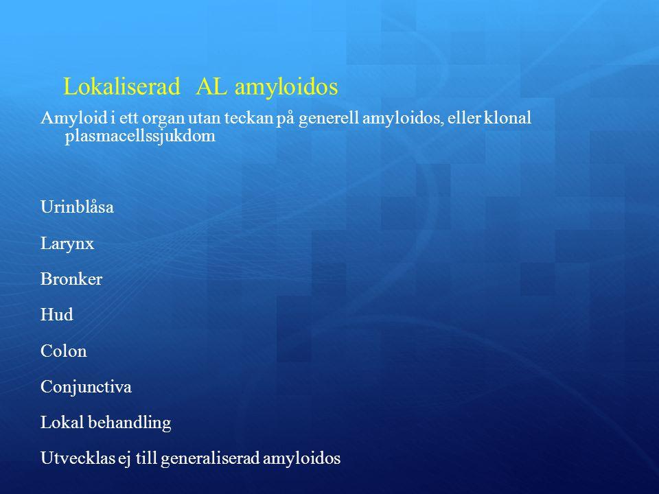 Lokaliserad AL amyloidos Amyloid i ett organ utan teckan på generell amyloidos, eller klonal plasmacellssjukdom Urinblåsa Larynx Bronker Hud Colon Conjunctiva Lokal behandling Utvecklas ej till generaliserad amyloidos