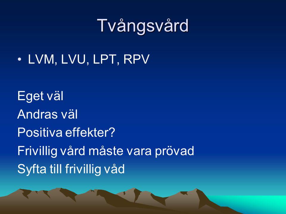 Tvångsvård LVM, LVU, LPT, RPV Eget väl Andras väl Positiva effekter? Frivillig vård måste vara prövad Syfta till frivillig våd