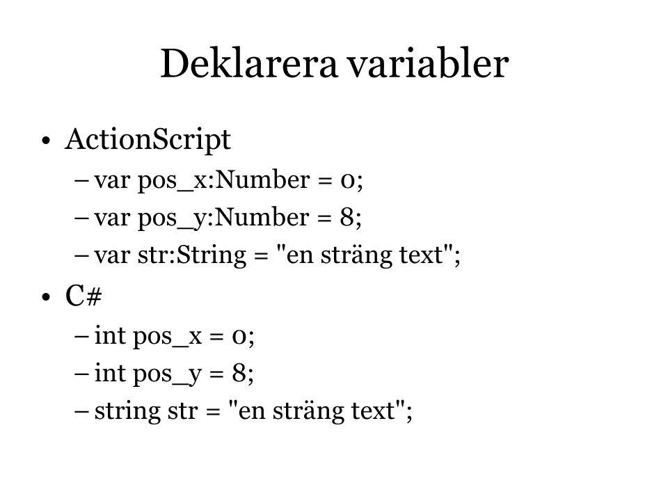 Deklarera variabler ActionScript –var pos_x:Number = 0; –var pos_y:Number = 8; –var str:String = en sträng text ; C# –int pos_x = 0; –int pos_y = 8; –string str = en sträng text ;