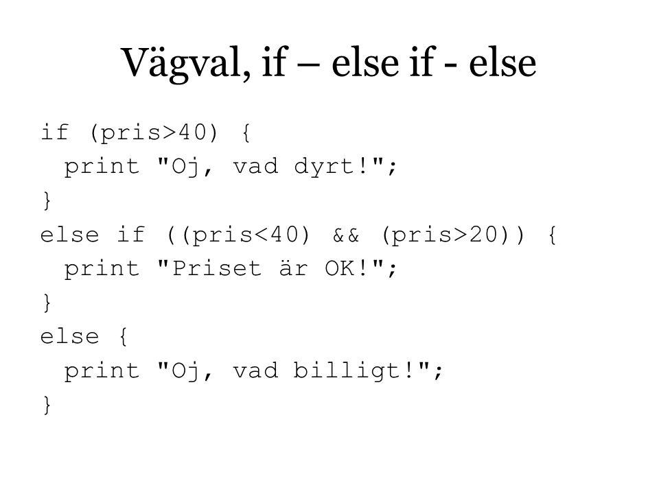 Vägval, if – else if - else if (pris>40) { print Oj, vad dyrt! ; } else if ((pris 20)) { print Priset är OK! ; } else { print Oj, vad billigt! ; }
