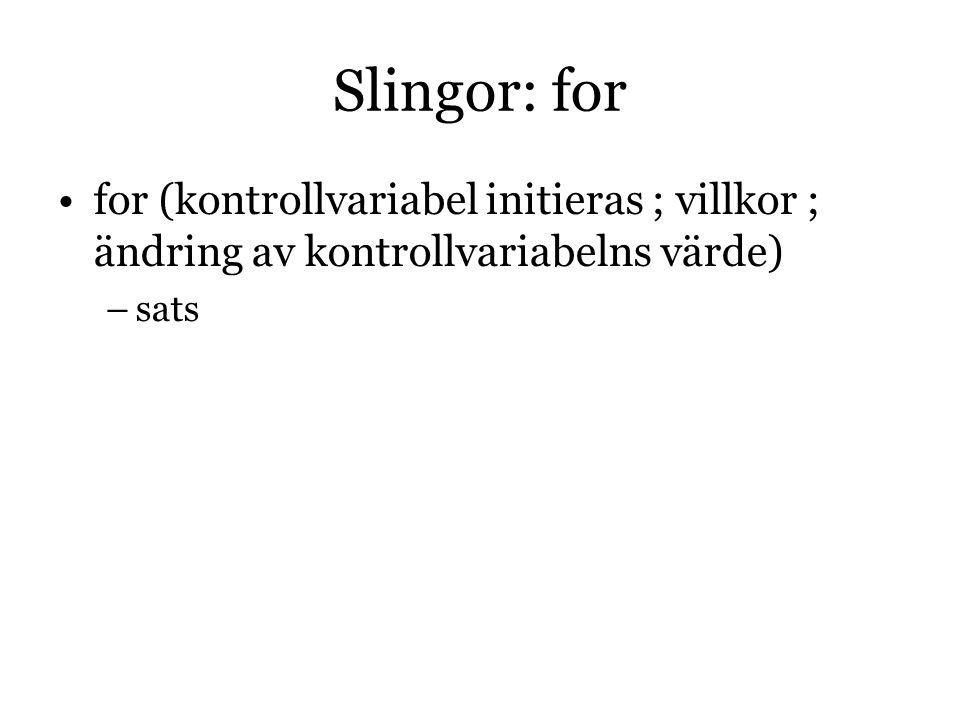 Slingor: for for (kontrollvariabel initieras ; villkor ; ändring av kontrollvariabelns värde)  –sats