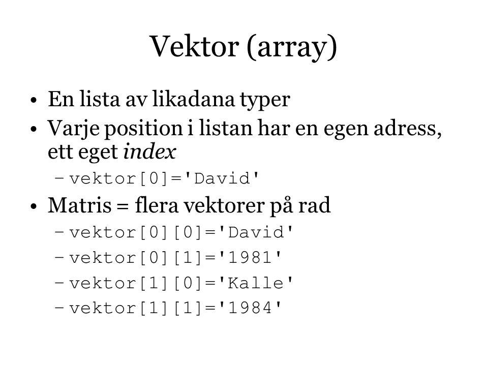 Vektor (array)  En lista av likadana typer Varje position i listan har en egen adress, ett eget index –vektor[0]= David Matris = flera vektorer på rad –vektor[0][0]= David –vektor[0][1]= 1981 –vektor[1][0]= Kalle –vektor[1][1]= 1984