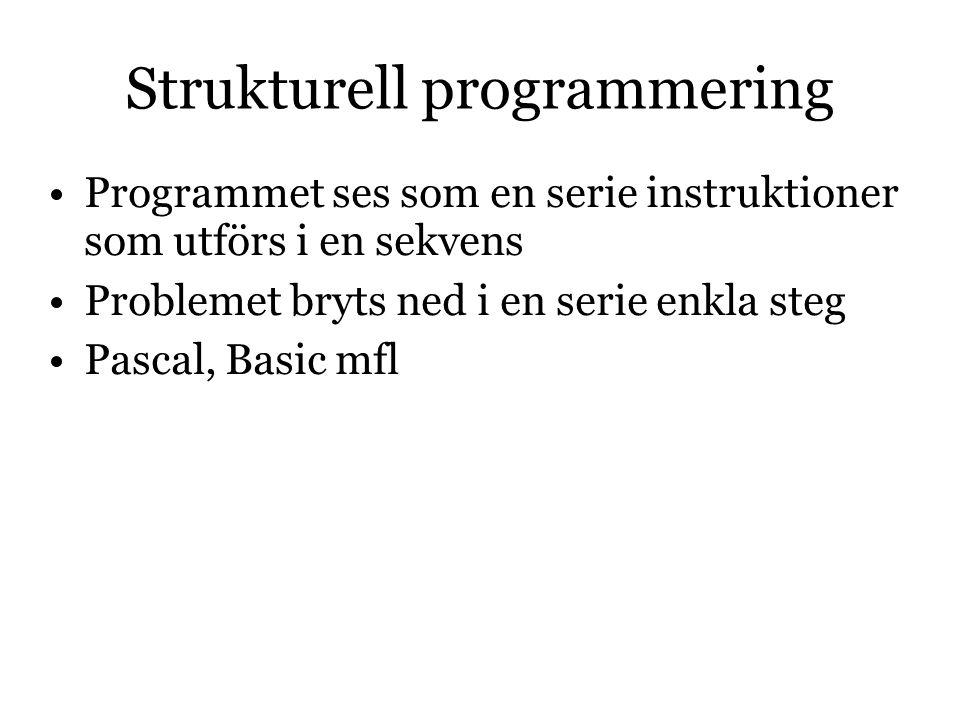 Strukturell programmering Programmet ses som en serie instruktioner som utförs i en sekvens Problemet bryts ned i en serie enkla steg Pascal, Basic mfl