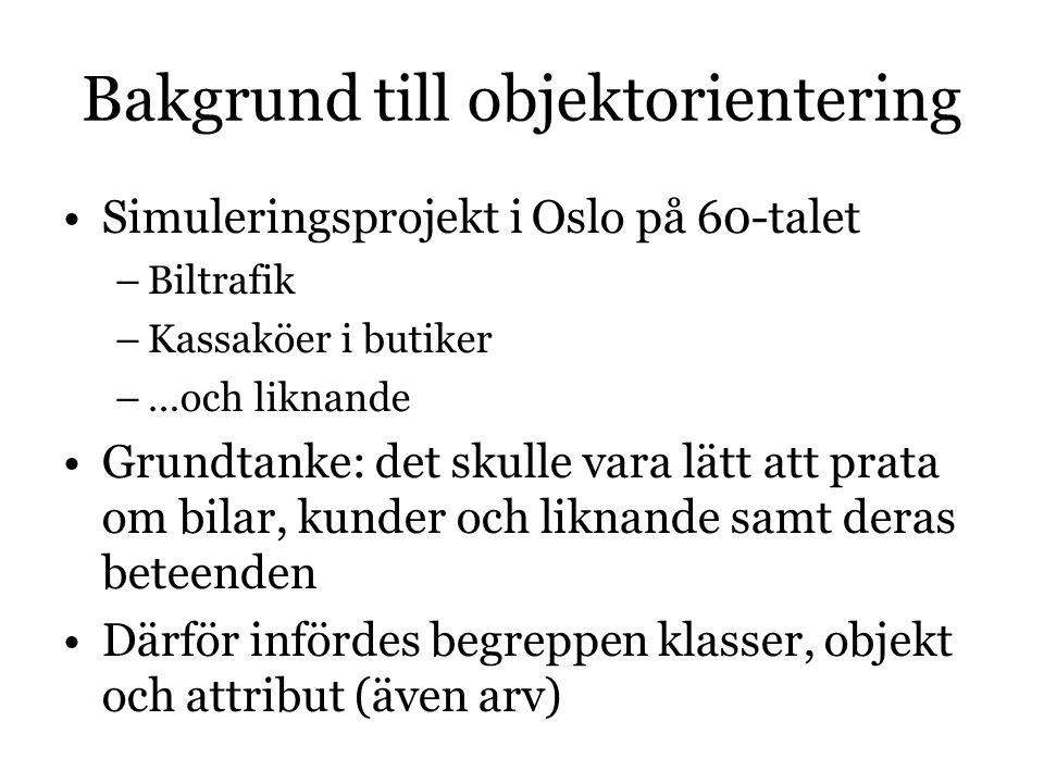 Bakgrund till objektorientering Simuleringsprojekt i Oslo på 60-talet –Biltrafik –Kassaköer i butiker –…och liknande Grundtanke: det skulle vara lätt att prata om bilar, kunder och liknande samt deras beteenden Därför infördes begreppen klasser, objekt och attribut (även arv) 
