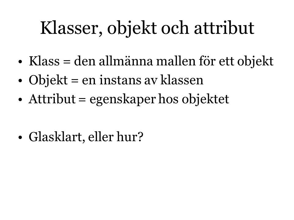 Klasser, objekt och attribut Klass = den allmänna mallen för ett objekt Objekt = en instans av klassen Attribut = egenskaper hos objektet Glasklart, eller hur?