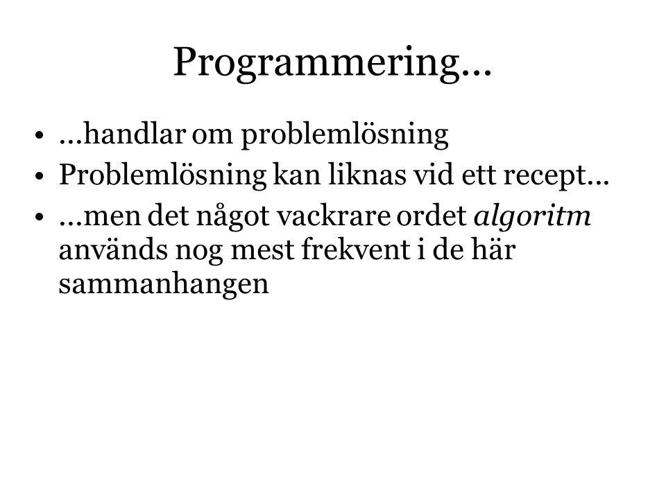 Programmering......handlar om problemlösning Problemlösning kan liknas vid ett recept......men det något vackrare ordet algoritm används nog mest frekvent i de här sammanhangen