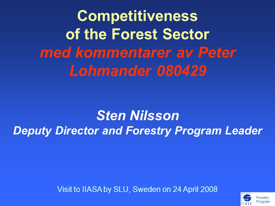 Forestry Program Competitiveness of the Forest Sector med kommentarer av Peter Lohmander 080429 Sten Nilsson Deputy Director and Forestry Program Leader Visit to IIASA by SLU, Sweden on 24 April 2008
