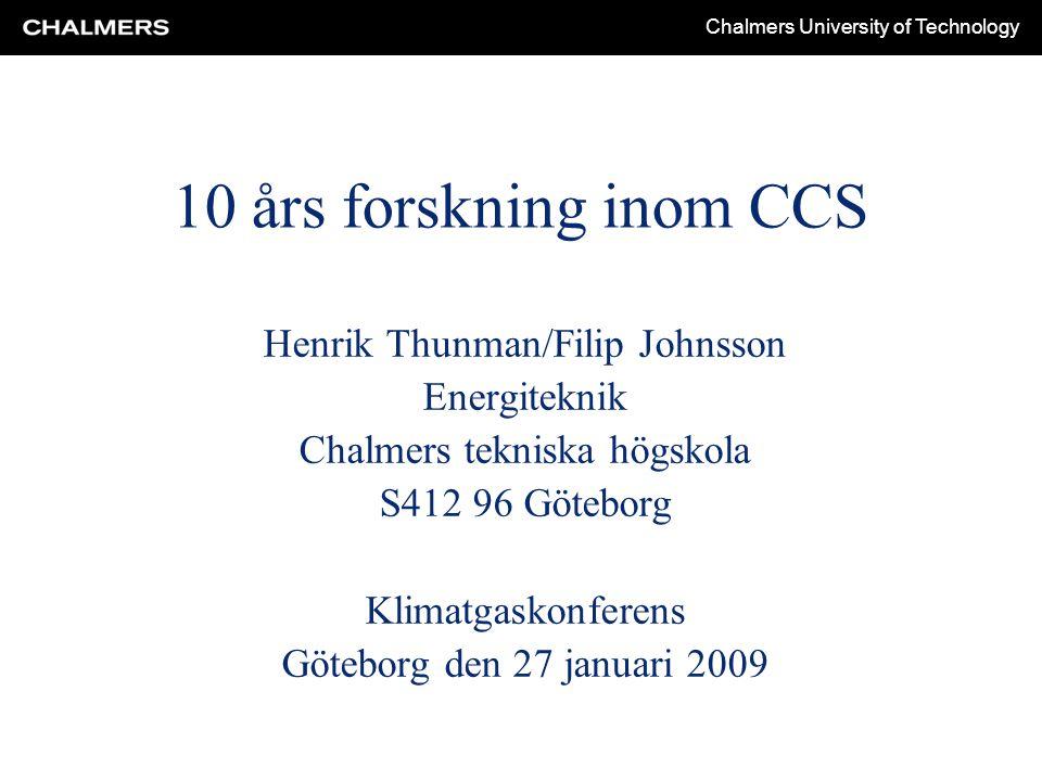 Chalmers University of Technology 10 års forskning inom CCS Henrik Thunman/Filip Johnsson Energiteknik Chalmers tekniska högskola S412 96 Göteborg Klimatgaskonferens Göteborg den 27 januari 2009