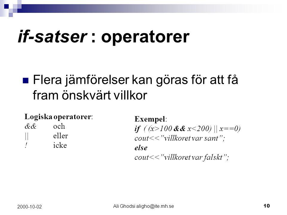Ali Ghodsi aligho@ite.mh.se10 2000-10-02 if-satser : operatorer Flera jämförelser kan göras för att få fram önskvärt villkor Logiska operatorer: &&och ||eller !icke Exempel: if ( (x>100 && x<200) || x==0) cout<< villkoret var sant ; else cout<< villkoret var falskt ;