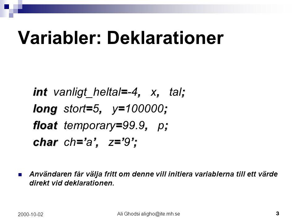 Ali Ghodsi aligho@ite.mh.se3 2000-10-02 Variabler: Deklarationer int=,,; int vanligt_heltal=-4, x, tal; long=,=; long stort=5, y=100000; float =,; float temporary=99.9, p; char='',=''; char ch='a', z='9'; Användaren får välja fritt om denne vill initiera variablerna till ett värde direkt vid deklarationen.