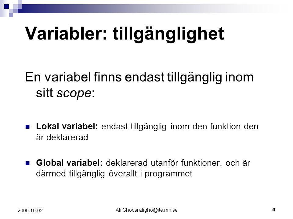 Ali Ghodsi aligho@ite.mh.se4 2000-10-02 Variabler: tillgänglighet En variabel finns endast tillgänglig inom sitt scope: Lokal variabel: endast tillgänglig inom den funktion den är deklarerad Global variabel: deklarerad utanför funktioner, och är därmed tillgänglig överallt i programmet
