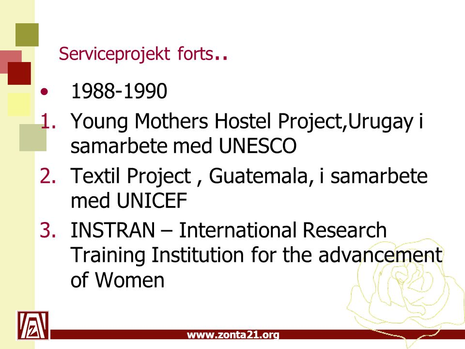 www.zonta21.org Serviceprojekt forts.. 1988-1990 1.Young Mothers Hostel Project,Urugay i samarbete med UNESCO 2.Textil Project, Guatemala, i samarbete
