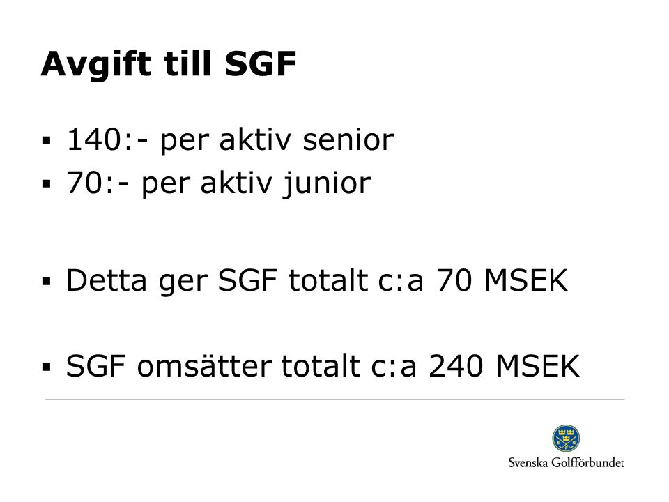 Avgift till SGF  140:- per aktiv senior  70:- per aktiv junior  Detta ger SGF totalt c:a 70 MSEK  SGF omsätter totalt c:a 240 MSEK