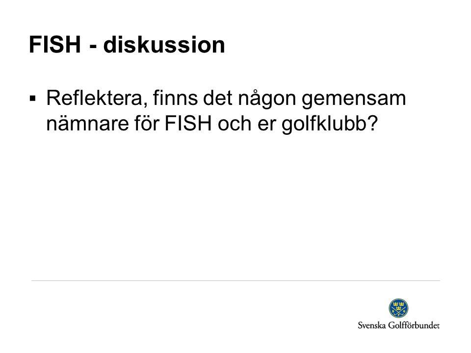 FISH - diskussion  Reflektera, finns det någon gemensam nämnare för FISH och er golfklubb?