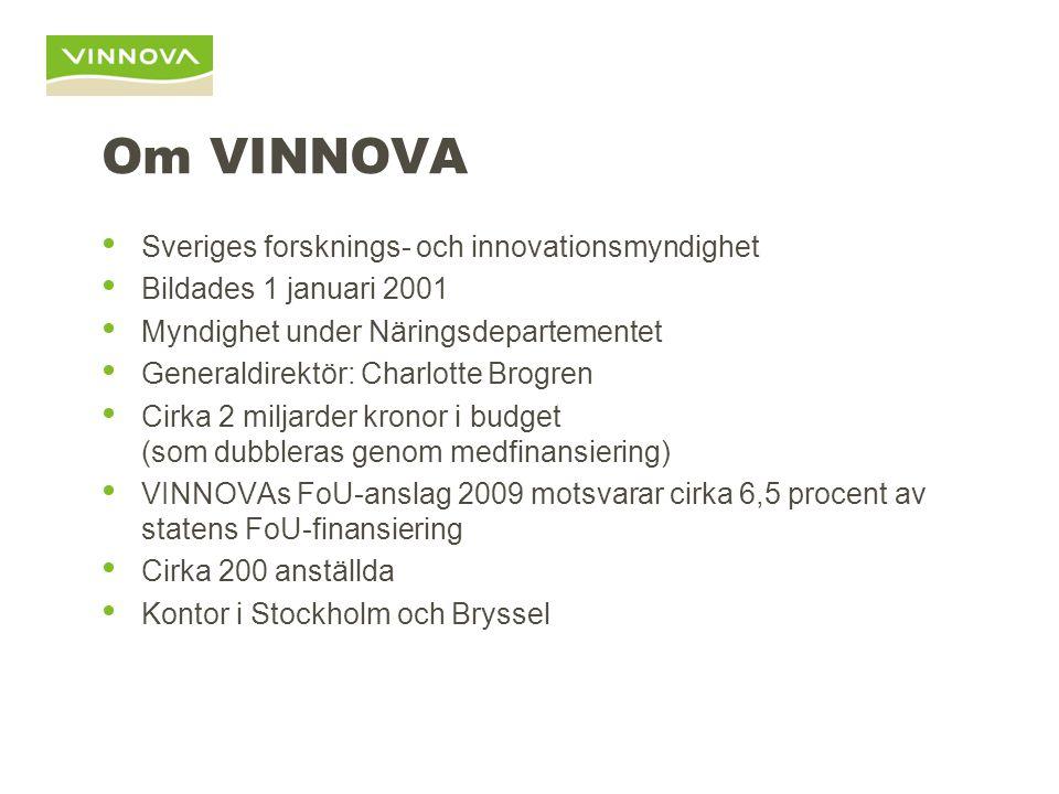 Om VINNOVA Sveriges forsknings- och innovationsmyndighet Bildades 1 januari 2001 Myndighet under Näringsdepartementet Generaldirektör: Charlotte Brogren Cirka 2 miljarder kronor i budget (som dubbleras genom medfinansiering) VINNOVAs FoU-anslag 2009 motsvarar cirka 6,5 procent av statens FoU-finansiering Cirka 200 anställda Kontor i Stockholm och Bryssel