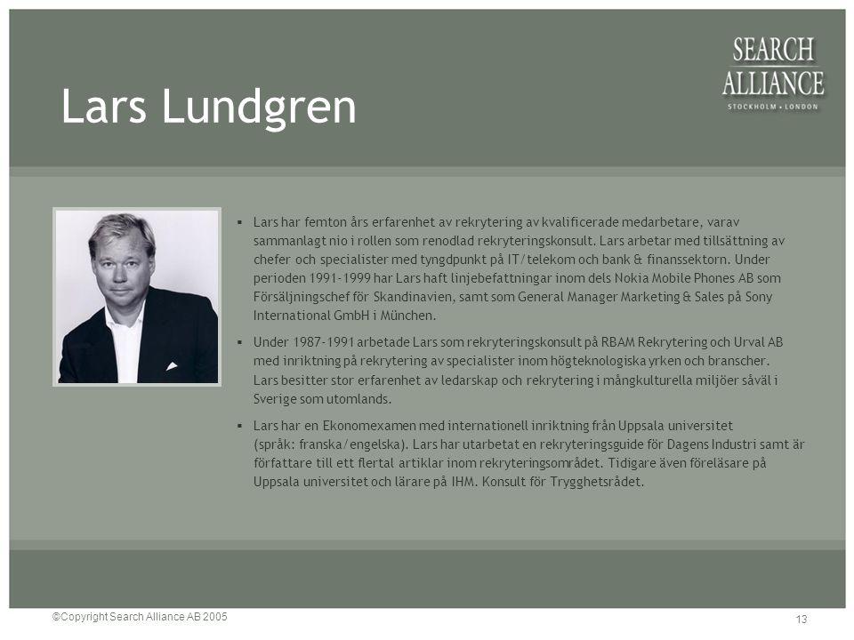 ©Copyright Search Alliance AB 2005 13 Lars Lundgren  Lars har femton års erfarenhet av rekrytering av kvalificerade medarbetare, varav sammanlagt nio
