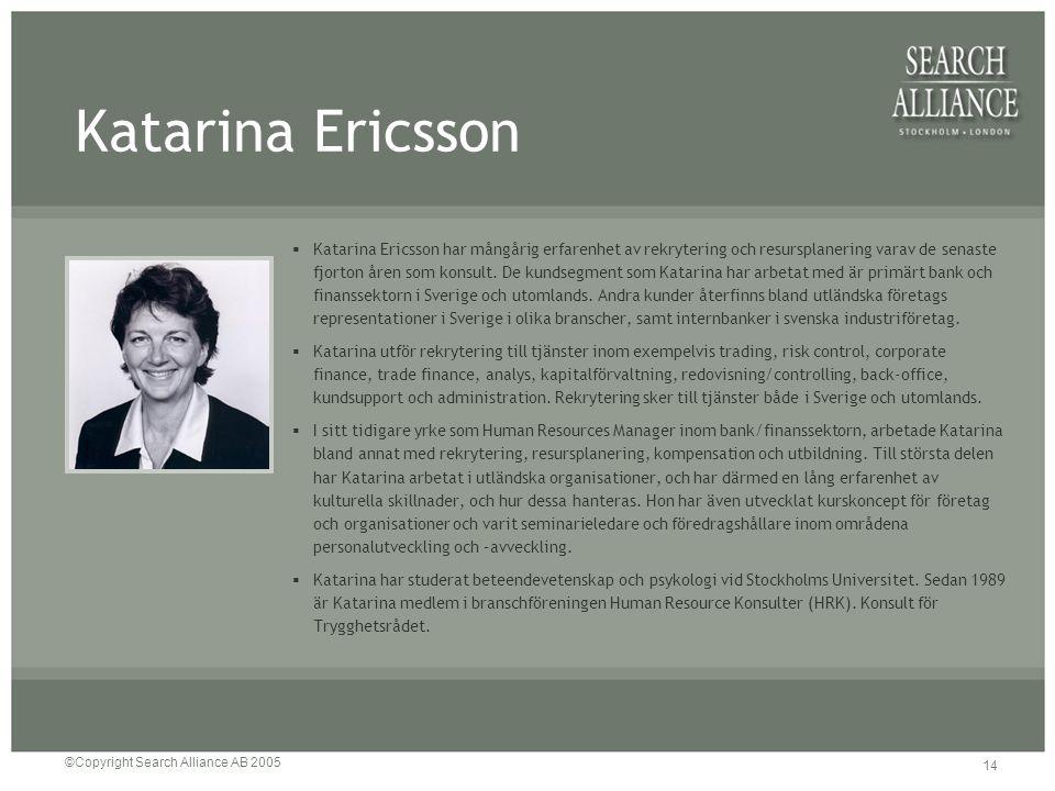 ©Copyright Search Alliance AB 2005 14 Katarina Ericsson  Katarina Ericsson har mångårig erfarenhet av rekrytering och resursplanering varav de senast