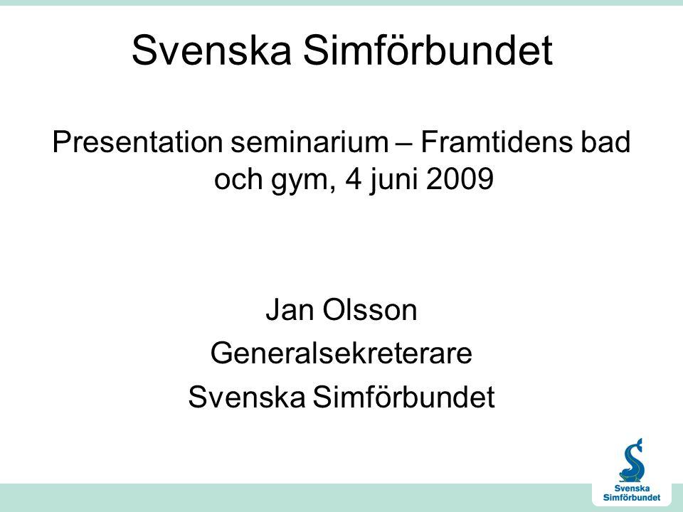 Svenska Simförbundet Presentation seminarium – Framtidens bad och gym, 4 juni 2009 Jan Olsson Generalsekreterare Svenska Simförbundet