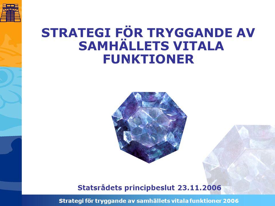 Strategi för tryggande av samhällets vitala funktioner 2006 STRATEGI FÖR TRYGGANDE AV SAMHÄLLETS VITALA FUNKTIONER Statsrådets principbeslut 23.11.2006