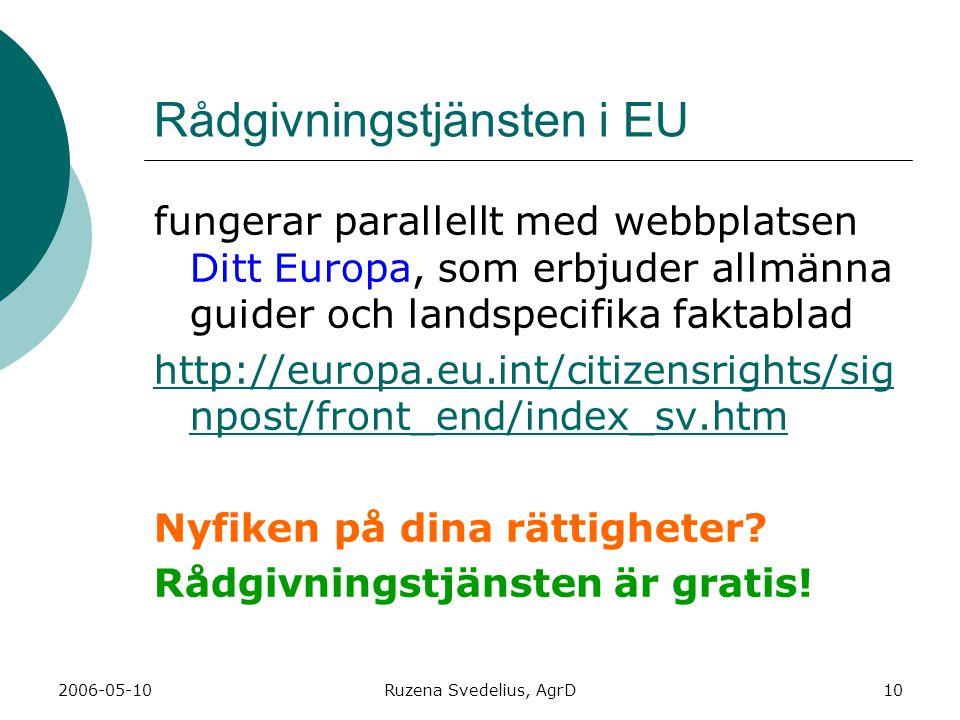 2006-05-10Ruzena Svedelius, AgrD10 Rådgivningstjänsten i EU fungerar parallellt med webbplatsen Ditt Europa, som erbjuder allmänna guider och landspecifika faktablad http://europa.eu.int/citizensrights/sig npost/front_end/index_sv.htm Nyfiken på dina rättigheter.
