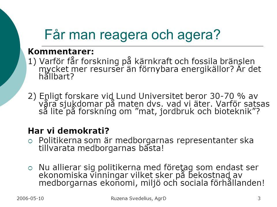 2006-05-10Ruzena Svedelius, AgrD3 Får man reagera och agera? Kommentarer: 1) Varför får forskning på kärnkraft och fossila bränslen mycket mer resurse