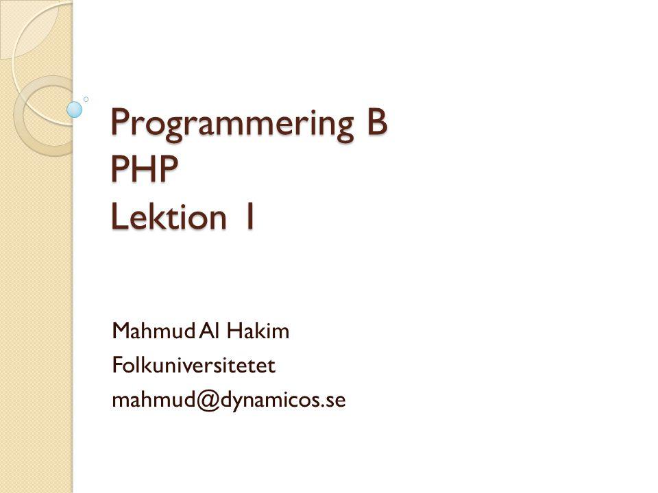 Programmering B PHP Lektion 1 Mahmud Al Hakim Folkuniversitetet mahmud@dynamicos.se