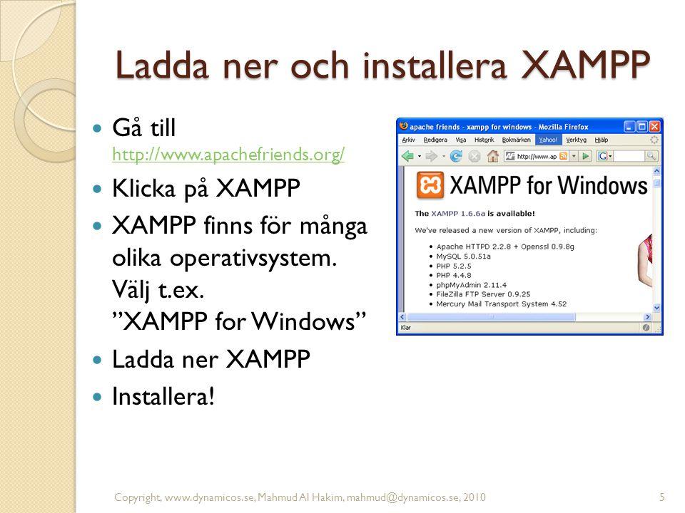 Ladda ner och installera XAMPP Gå till http://www.apachefriends.org/ http://www.apachefriends.org/ Klicka på XAMPP XAMPP finns för många olika operativsystem.