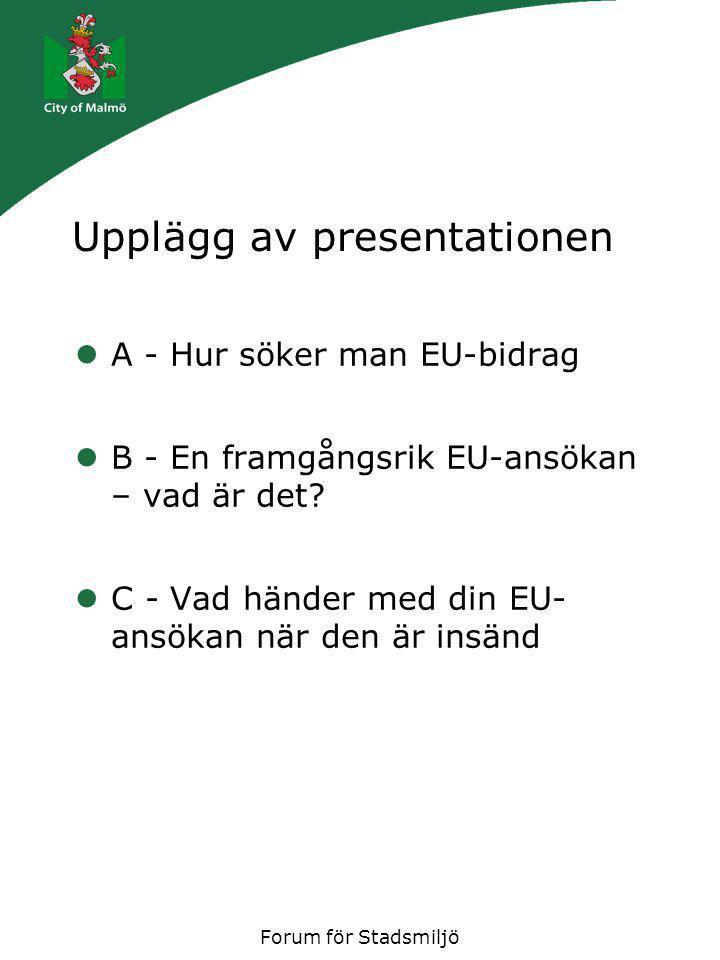 Forum för Stadsmiljö Upplägg av presentationen A - Hur söker man EU-bidrag B - En framgångsrik EU-ansökan – vad är det? C - Vad händer med din EU- ans