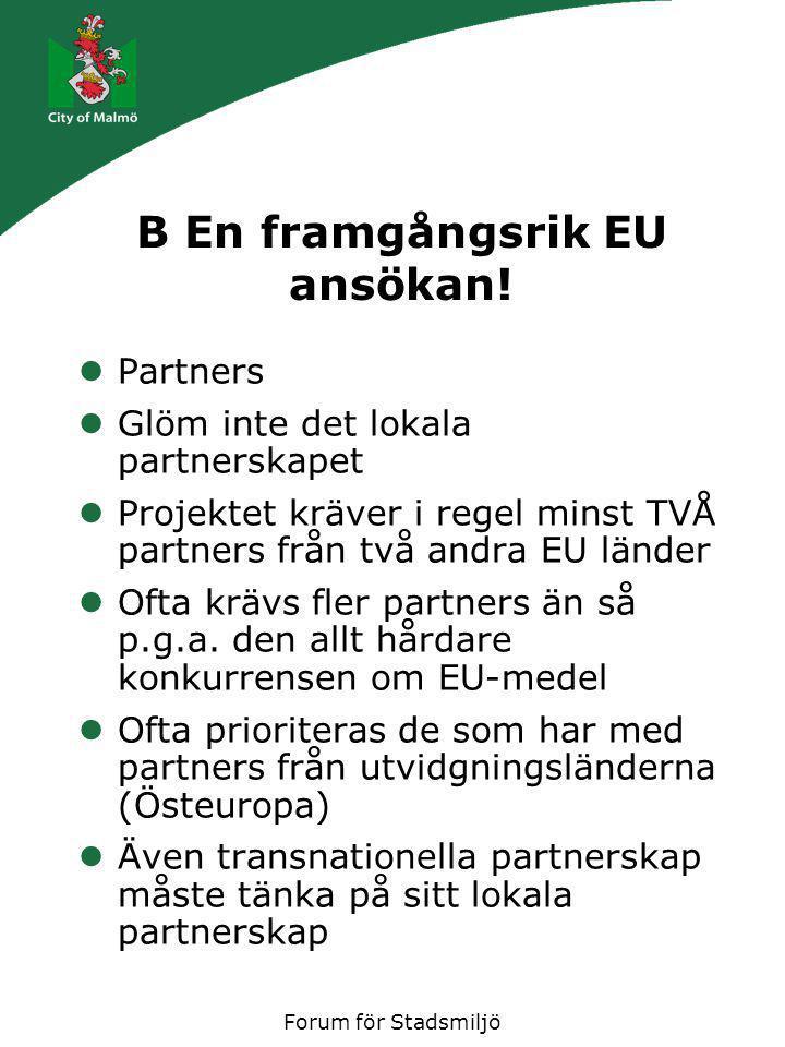 Forum för Stadsmiljö B En framgångsrik EU ansökan! Partners Glöm inte det lokala partnerskapet Projektet kräver i regel minst TVÅ partners från två an