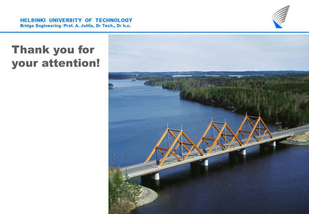 HELSINKI UNIVERSITY OF TECHNOLOGY Bridge Engineering /Prof. A. Jutila, Dr Tech., Dr h.c. Thank you for your attention!