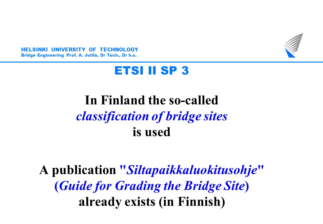 The SP3 Subproject Group accepted in its meeting in May 2008 to base its future work on the principles used by the Finnish Road Administration Four Classes for bridge sites based on the importance of the landscape, city view and cultural values: I Highly demanding II Demanding III Remarkable IV Ordinary HELSINKI UNIVERSITY OF TECHNOLOGY Bridge Engineering /Prof.