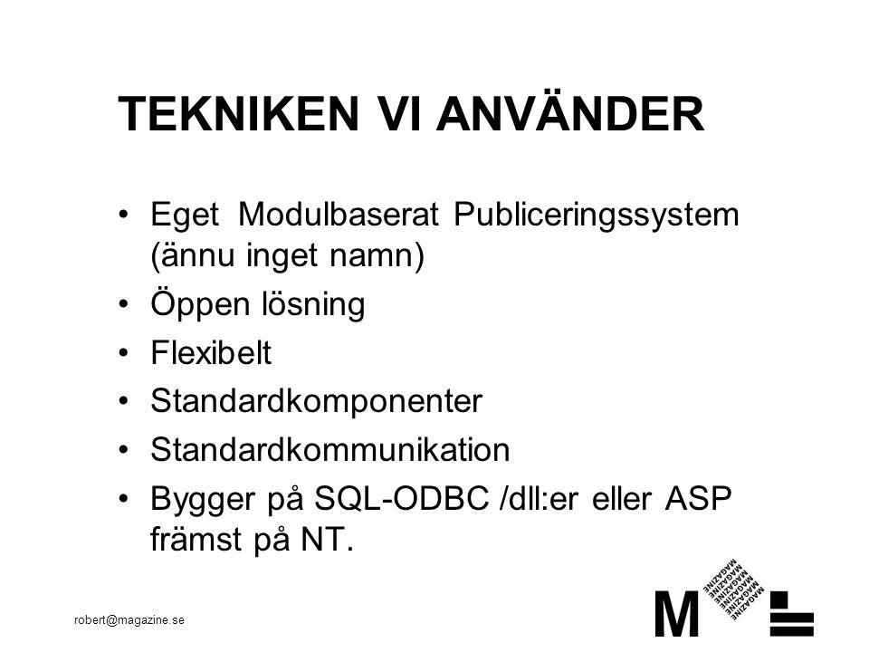 robert@magazine.se TEKNIKEN VI ANVÄNDER Eget Modulbaserat Publiceringssystem (ännu inget namn) Öppen lösning Flexibelt Standardkomponenter Standardkommunikation Bygger på SQL-ODBC /dll:er eller ASP främst på NT.