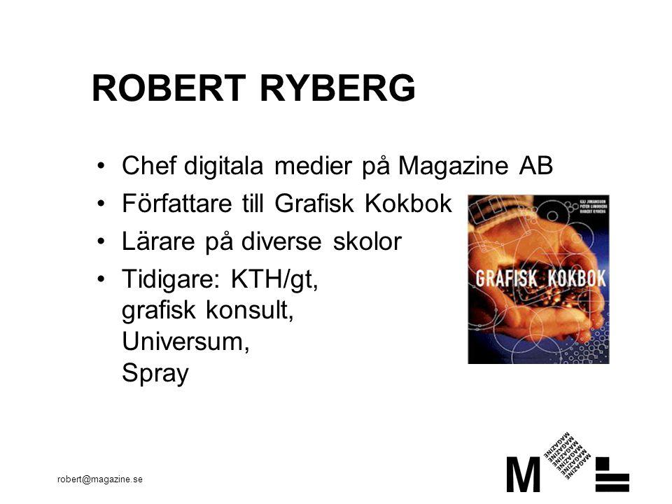 robert@magazine.se ROBERT RYBERG Chef digitala medier på Magazine AB Författare till Grafisk Kokbok Lärare på diverse skolor Tidigare: KTH/gt, grafisk konsult, Universum, Spray