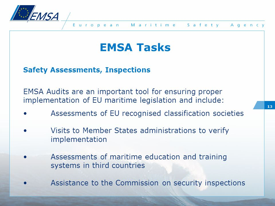 13 EMSA Tasks Safety Assessments, Inspections EMSA Audits are an important tool for ensuring proper implementation of EU maritime legislation and include: Assessments of EU recognised classification societies Visits to Member States administrations to verify implementation Assessments of maritime education and training systems in third countries Assistance to the Commission on security inspections