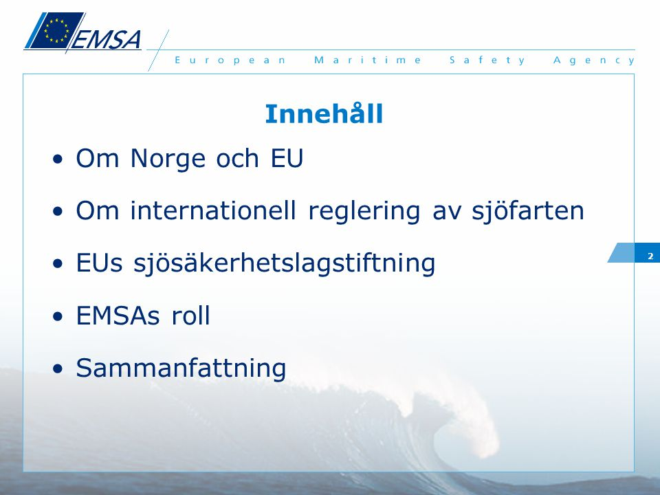 2 Innehåll Om Norge och EU Om internationell reglering av sjöfarten EUs sjösäkerhetslagstiftning EMSAs roll Sammanfattning