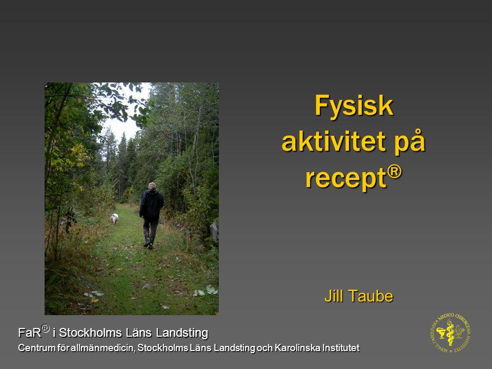 Fysisk aktivitet på recept ® Jill Taube FaR ® i Stockholms Läns Landsting Centrum för allmänmedicin, Stockholms Läns Landsting och Karolinska Institut
