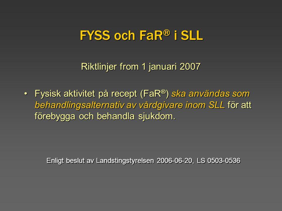 FYSS och FaR ® i SLL Riktlinjer from 1 januari 2007 Fysisk aktivitet på recept (FaR ® ) ska användas som behandlingsalternativ av vårdgivare inom SLL för att förebygga och behandla sjukdom.Fysisk aktivitet på recept (FaR ® ) ska användas som behandlingsalternativ av vårdgivare inom SLL för att förebygga och behandla sjukdom.