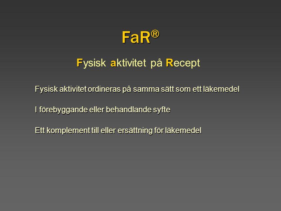 FaR ® FaR Fysisk aktivitet på Recept Fysisk aktivitet ordineras på samma sätt som ett läkemedel I förebyggande eller behandlande syfte Ett komplement till eller ersättning för läkemedel