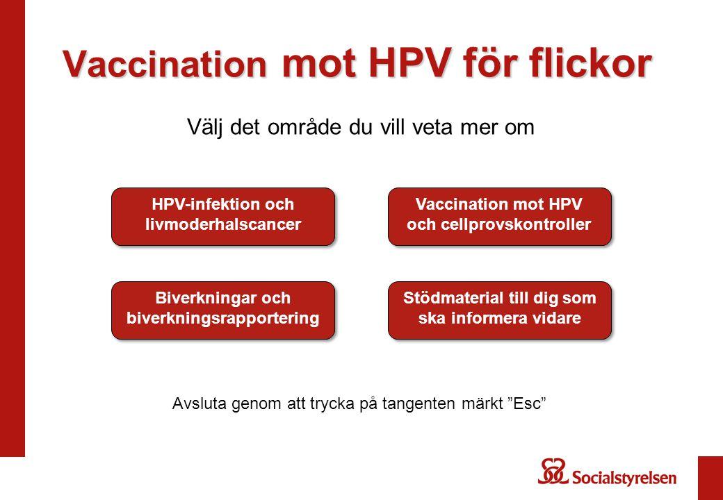 Vaccination mot HPV för flickor Välj det område du vill veta mer om HPV-infektion och livmoderhalscancer HPV-infektion och livmoderhalscancer Vaccination mot HPV och cellprovskontroller Vaccination mot HPV och cellprovskontroller Biverkningar och biverkningsrapportering Biverkningar och biverkningsrapportering Stödmaterial till dig som ska informera vidare Stödmaterial till dig som ska informera vidare Avsluta genom att trycka på tangenten märkt Esc