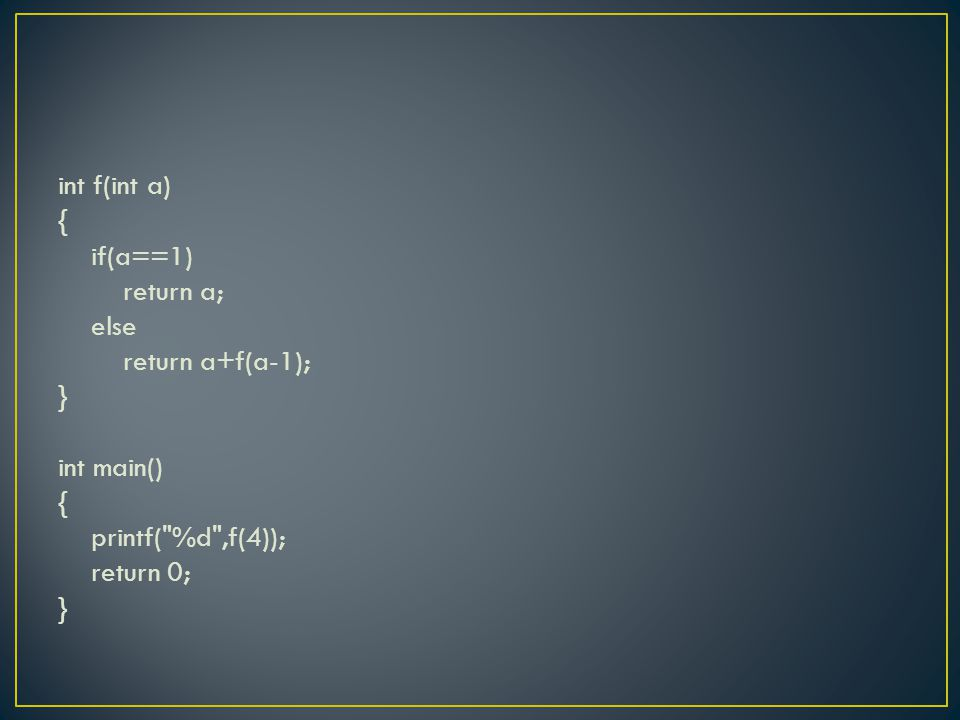 int f(int a) { if(a==1) return a; else return a+f(a-1); } int main() { printf( %d ,f(4)); return 0; }