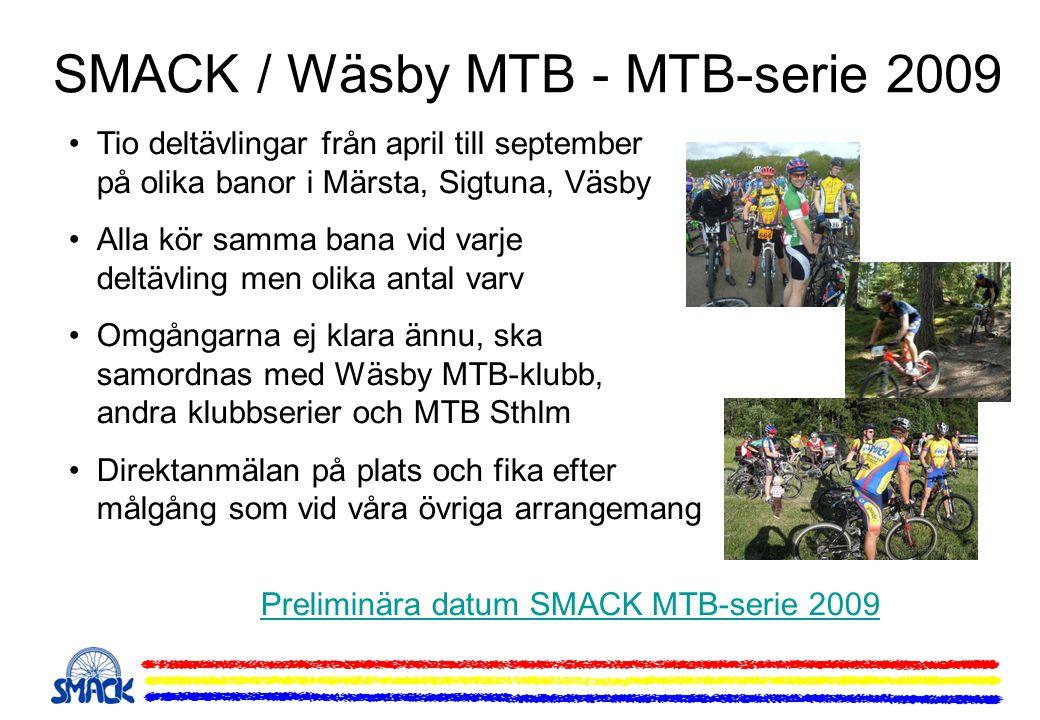 SMACK / Wäsby MTB - MTB-serie 2009 Tio deltävlingar från april till september på olika banor i Märsta, Sigtuna, Väsby Alla kör samma bana vid varje deltävling men olika antal varv Omgångarna ej klara ännu, ska samordnas med Wäsby MTB-klubb, andra klubbserier och MTB Sthlm Direktanmälan på plats och fika efter målgång som vid våra övriga arrangemang Preliminära datum SMACK MTB-serie 2009