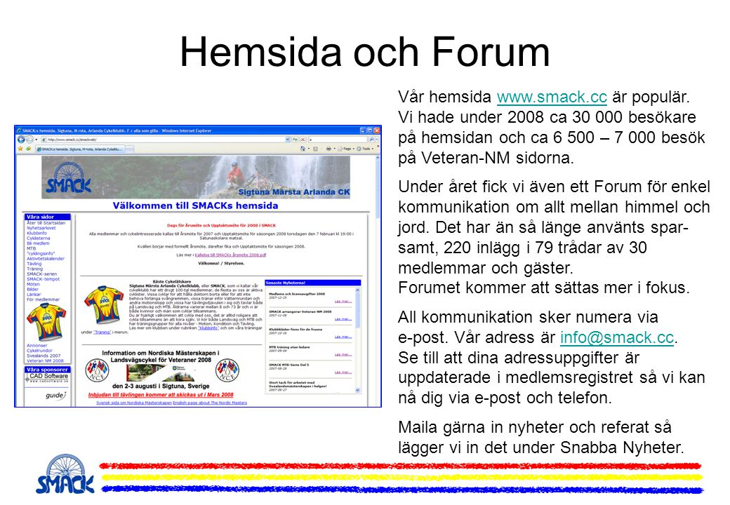 Hemsida och Forum Vår hemsida www.smack.cc är populär. Vi hade under 2008 ca 30 000 besökare på hemsidan och ca 6 500 – 7 000 besök på Veteran-NM sido